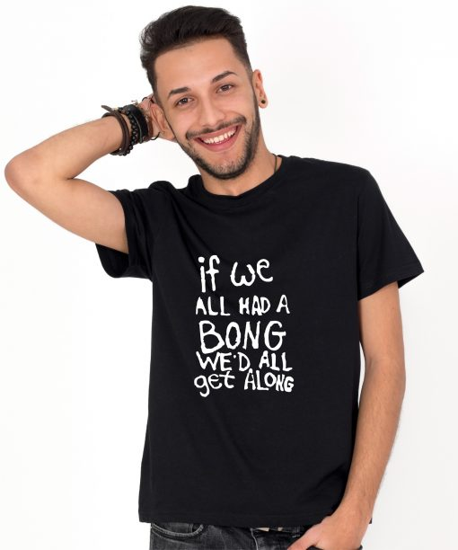 Tricou-barbati-IF-WE-ALL-HAD-A-BONG-WE'D-ALL-GET-ALONG-(1)