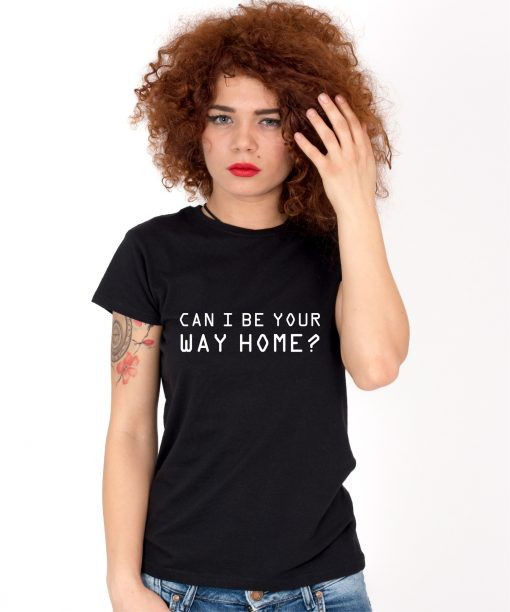 Tricou-dama-CAN-I-BE-YOUR-WAY-HOME-(1)