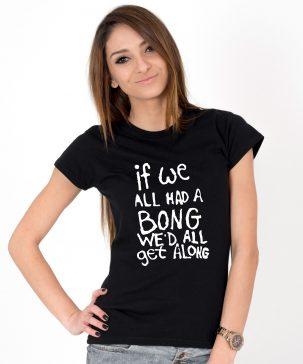 Tricou-dama-IF-WE-ALL-HAD-A-BONG-WE'D-ALL-GET-ALONG-(1)