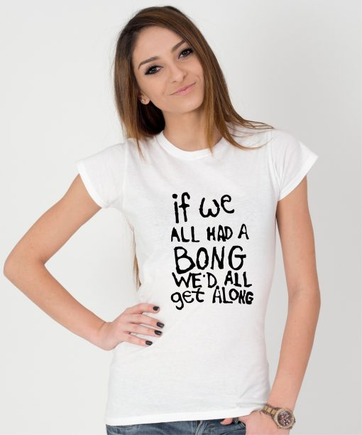 Tricou-dama-IF-WE-ALL-HAD-A-BONG-WE'D-ALL-GET-ALONG-(4)