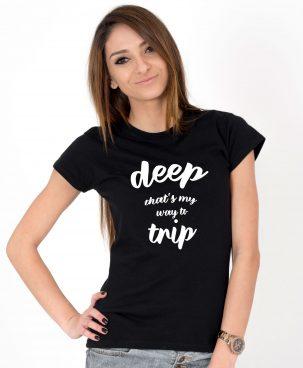 Tricou-dama-Deep,-that-s-my-way-to-trip-(1)